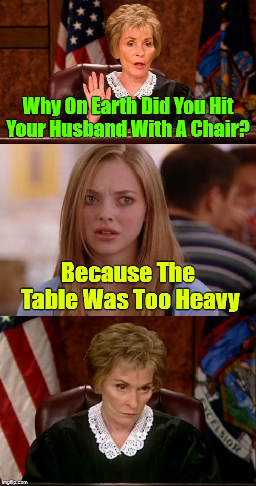 In court on an abuse charge | Why On Earth Did You Hit Your Husband With A Chair? Because The Table Was Too Heavy | image tagged in memes,judge judy,blonde,battered husband,life | made w/ Imgflip meme maker
