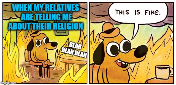 This is fine dog | WHEN MY RELATIVES ARE TELLING ME ABOUT THEIR RELIGION BLAH BLAH BLAH | image tagged in this is fine dog,funny memes,leave me alone | made w/ Imgflip meme maker