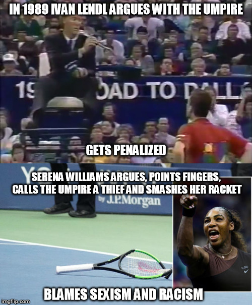 Serena Williams Sore Loser | IN 1989 IVAN LENDL ARGUES WITH THE UMPIRE GETS PENALIZED SERENA WILLIAMS ARGUES, POINTS FINGERS, CALLS THE UMPIRE A THIEF AND SMASHES HER RA | image tagged in serena williams,usopen,us open 2018,loser | made w/ Imgflip meme maker