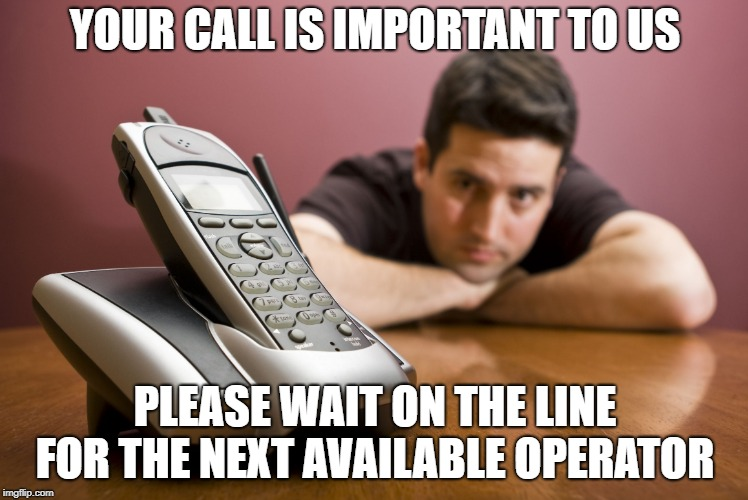 When you have to wait for nearly an hour hearing the recorded message repeatedly | YOUR CALL IS IMPORTANT TO US PLEASE WAIT ON THE LINE FOR THE NEXT AVAILABLE OPERATOR | image tagged in phone call,still waiting,customer service | made w/ Imgflip meme maker