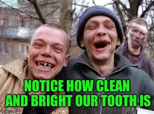 NOTICE HOW CLEAN AND BRIGHT OUR TOOTH IS | made w/ Imgflip meme maker