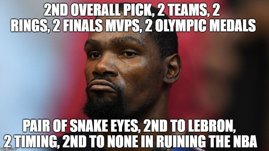 2nd place Kevin Durant | 2ND OVERALL PICK, 2 TEAMS, 2 RINGS, 2 FINALS MVPS, 2 OLYMPIC MEDALS PAIR OF SNAKE EYES, 2ND TO LEBRON, 2 TIMING, 2ND TO NONE IN RUINING THE  | image tagged in nba,lebron,nba memes,warriors,kevin durant,basketball | made w/ Imgflip meme maker