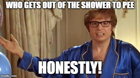 If it lands on your foot or runs down your leg....WASH IT OFF! | WHO GETS OUT OF THE SHOWER TO PEE HONESTLY! | image tagged in memes,austin powers honestly | made w/ Imgflip meme maker