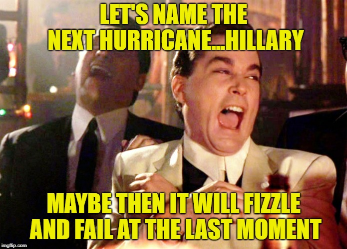 Good Fellas Hilarious Meme | LET'S NAME THE NEXT HURRICANE...HILLARY MAYBE THEN IT WILL FIZZLE AND FAIL AT THE LAST MOMENT | image tagged in memes,good fellas hilarious | made w/ Imgflip meme maker