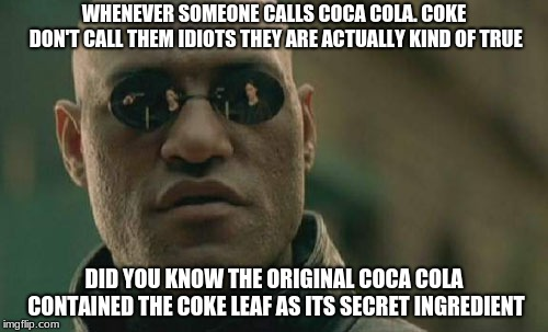 Learned this from my brother well technically he reminded me |  WHENEVER SOMEONE CALLS COCA COLA. COKE DON'T CALL THEM IDIOTS THEY ARE ACTUALLY KIND OF TRUE; DID YOU KNOW THE ORIGINAL COCA COLA CONTAINED THE COKE LEAF AS ITS SECRET INGREDIENT | image tagged in memes,matrix morpheus,coca cola,cocaine | made w/ Imgflip meme maker