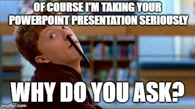 Powerpoint Yada Yada |  OF COURSE I'M TAKING YOUR POWERPOINT PRESENTATION SERIOUSLY; WHY DO YOU ASK? | image tagged in memes,original bad luck brian,powerpoint,meetings,bored,boredom | made w/ Imgflip meme maker