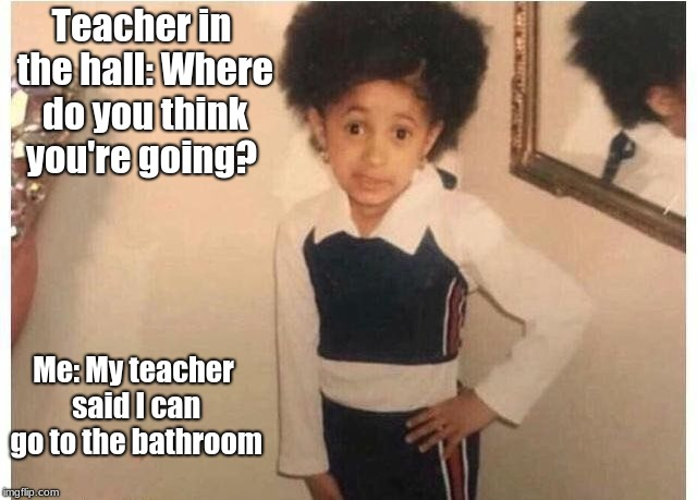 Young Cardi B Meme | Teacher in the hall: Where do you think you're going? Me: My teacher said I can go to the bathroom | image tagged in young cardi b | made w/ Imgflip meme maker