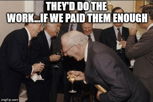 Laughing Men In Suits Meme | THEY'D DO THE WORK...IF WE PAID THEM ENOUGH | image tagged in memes,laughing men in suits | made w/ Imgflip meme maker