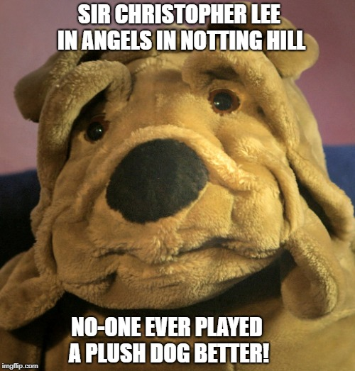 Christopher Lee | SIR CHRISTOPHER LEE IN ANGELS IN NOTTING HILL NO-ONE EVER PLAYED A PLUSH DOG BETTER! | image tagged in christopher lee,angels,notting hill,mr president,final role | made w/ Imgflip meme maker