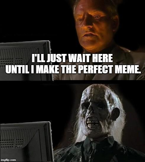 Ill Just Wait Here Meme | I'LL JUST WAIT HERE UNTIL I MAKE THE PERFECT MEME. | image tagged in memes,ill just wait here | made w/ Imgflip meme maker