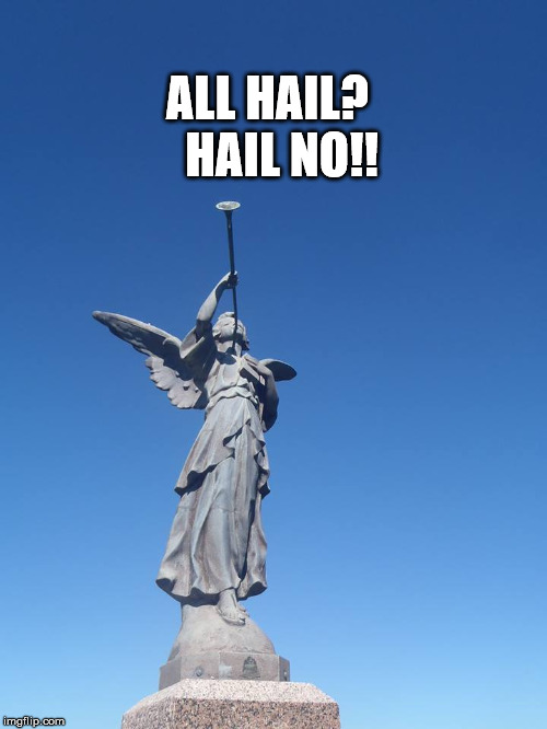 Sound the trumpets! Gather the people! | ALL HAIL?   HAIL NO!! | image tagged in sound the trumpets gather the people | made w/ Imgflip meme maker