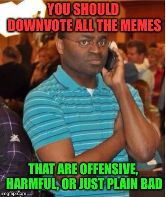A combined Fake Out week and Upvote Week meme! | YOU SHOULD DOWNVOTE ALL THE MEMES THAT ARE OFFENSIVE, HARMFUL, OR JUST PLAIN BAD | image tagged in angry man on phone,upvote week,fake out week | made w/ Imgflip meme maker