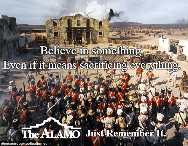 Remember the Alamo! | Believe in something. Even if it means sacrificing everything. Just Remember It. | image tagged in believe in something,alamo,just do it,meme | made w/ Imgflip meme maker