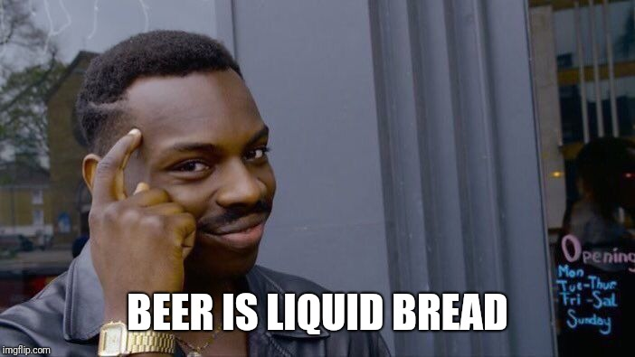 Roll Safe Think About It Meme | BEER IS LIQUID BREAD | image tagged in memes,roll safe think about it | made w/ Imgflip meme maker