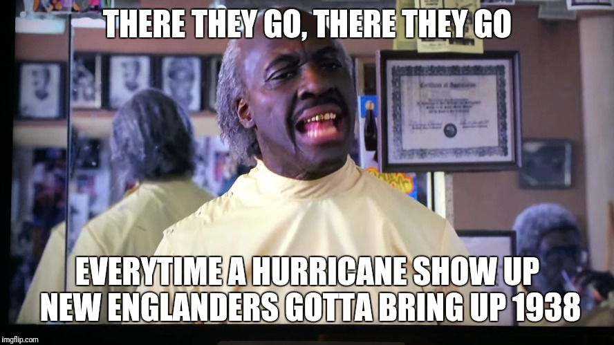 THERE THEY GO, THERE THEY GO EVERYTIME A HURRICANE SHOW UP NEW ENGLANDERS GOTTA BRING UP 1938 | image tagged in hurricane | made w/ Imgflip meme maker