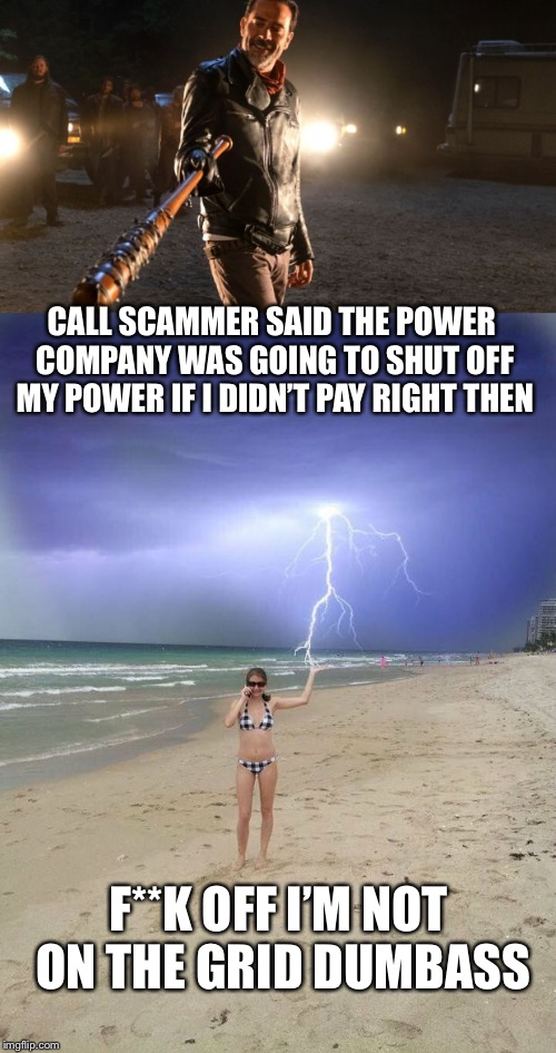 You pay now or we send truck to turn off your electricity  | CALL SCAMMER SAID THE POWER COMPANY WAS GOING TO SHUT OFF MY POWER IF I DIDN'T PAY RIGHT THEN F**K OFF I'M NOT ON THE GRID DUMBASS | image tagged in call scam,phish,electric,solar power,memes | made w/ Imgflip meme maker