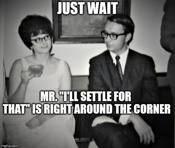 "The Dating and Waiting Game | JUST WAIT MR. ""I'LL SETTLE FOR THAT"" IS RIGHT AROUND THE CORNER 