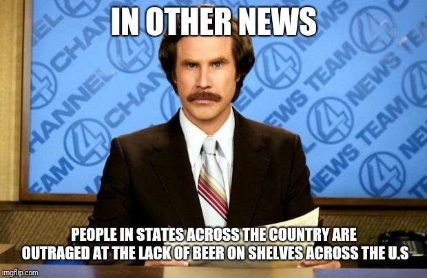 BREAKING NEWS | IN OTHER NEWS PEOPLE IN STATES ACROSS THE COUNTRY ARE OUTRAGED AT THE LACK OF BEER ON SHELVES ACROSS THE U.S | image tagged in breaking news | made w/ Imgflip meme maker