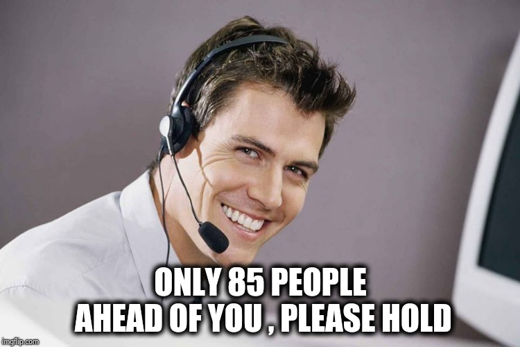 sarcastic call center guy | ONLY 85 PEOPLE AHEAD OF YOU , PLEASE HOLD | image tagged in sarcastic call center guy | made w/ Imgflip meme maker