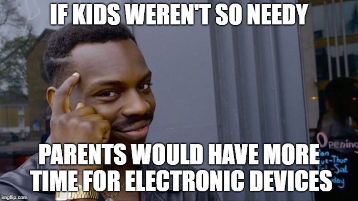 Roll Safe Think About It Meme | IF KIDS WEREN'T SO NEEDY PARENTS WOULD HAVE MORE TIME FOR ELECTRONIC DEVICES | image tagged in memes,roll safe think about it | made w/ Imgflip meme maker