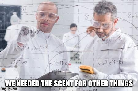 british scientists | WE NEEDED THE SCENT FOR OTHER THINGS | image tagged in british scientists | made w/ Imgflip meme maker