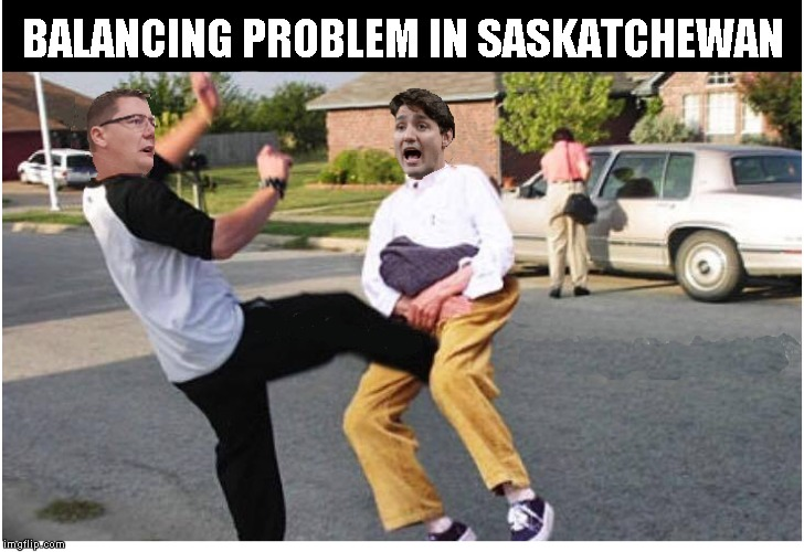 Balancing Problem For Justin Trudeau | BALANCING PROBLEM IN SASKATCHEWAN | image tagged in justin trudeau,funny memes,funny meme | made w/ Imgflip meme maker