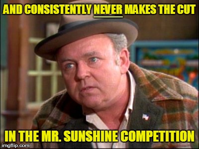 AND CONSISTENTLY NEVER MAKES THE CUT IN THE MR. SUNSHINE COMPETITION ___ | made w/ Imgflip meme maker