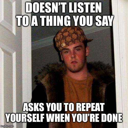 Scumbag Steve Meme | DOESN'T LISTEN TO A THING YOU SAY ASKS YOU TO REPEAT YOURSELF WHEN YOU'RE DONE | image tagged in memes,scumbag steve | made w/ Imgflip meme maker