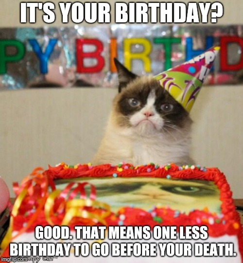 Grumpy Cat Birthday Meme | IT'S YOUR BIRTHDAY? GOOD. THAT MEANS ONE LESS BIRTHDAY TO GO BEFORE YOUR DEATH. | image tagged in memes,grumpy cat birthday,grumpy cat | made w/ Imgflip meme maker
