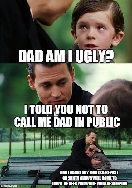 Finding Neverland Meme | DAD AM I UGLY? I TOLD YOU NOT TO CALL ME DAD IN PUBLIC DONT DARRE SAY THIS IS A REPOST OR SANTA CLAWS WILL COME TO TOWN. HE SEES YOU WHILE Y | image tagged in memes,finding neverland | made w/ Imgflip meme maker