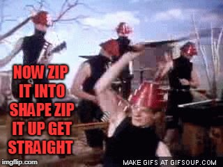 Devo Whip it | NOW ZIP IT INTO SHAPE ZIP IT UP GET STRAIGHT | image tagged in devo whip it | made w/ Imgflip meme maker