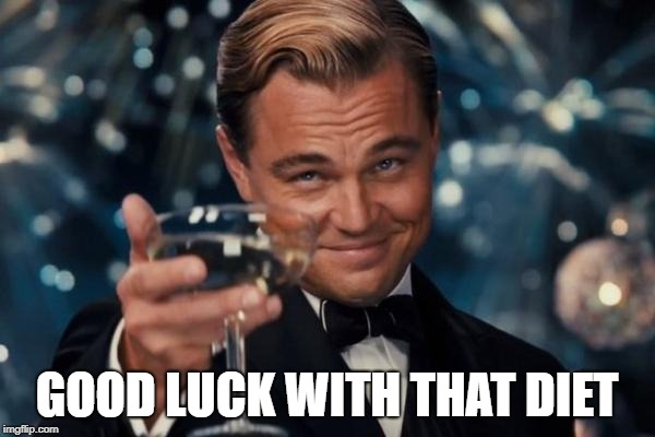 Leonardo Dicaprio Cheers Meme | GOOD LUCK WITH THAT DIET | image tagged in memes,leonardo dicaprio cheers | made w/ Imgflip meme maker