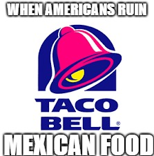 Taco bell | WHEN AMERICANS RUIN MEXICAN FOOD | image tagged in taco bell | made w/ Imgflip meme maker