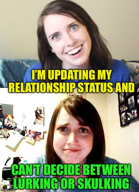 Decisions  | I'M UPDATING MY RELATIONSHIP STATUS AND CAN'T DECIDE BETWEEN LURKING OR SKULKING | image tagged in oag,relationships | made w/ Imgflip meme maker