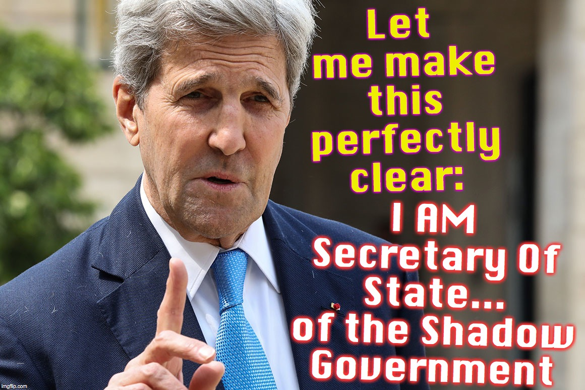 Let me make this perfectly clear: I AM Secretary Of State... of the Shadow Government | image tagged in john kerry | made w/ Imgflip meme maker