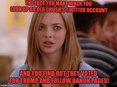 OMG Karen Meme | THE FACE YOU MAKE WHEN YOU LOOK UP AN OLD CRUSH'S TWITTER ACCOUNT AND YOU FIND OUT THEY VOTED FOR TRUMP AND FOLLOW QANON PAGES! | image tagged in memes,omg karen | made w/ Imgflip meme maker