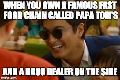 Tomas Tuazon | WHEN YOU OWN A FAMOUS FAST FOOD CHAIN CALLED PAPA TOM'S AND A DRUG DEALER ON THE SIDE | image tagged in corrupt | made w/ Imgflip meme maker