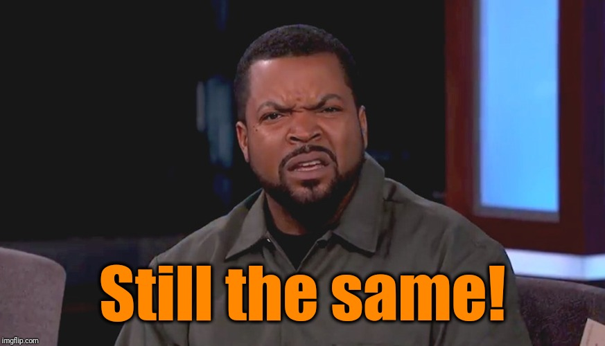 Really? Ice Cube | Still the same! | image tagged in really ice cube | made w/ Imgflip meme maker