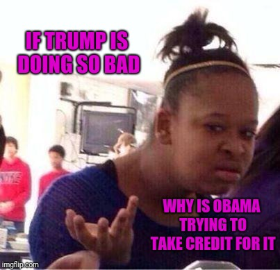 Wut? | IF TRUMP IS DOING SO BAD WHY IS OBAMA TRYING TO TAKE CREDIT FOR IT | image tagged in wut | made w/ Imgflip meme maker