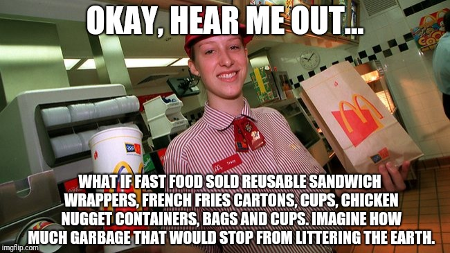 OKAY, HEAR ME OUT... WHAT IF FAST FOOD SOLD REUSABLE SANDWICH WRAPPERS, FRENCH FRIES CARTONS, CUPS, CHICKEN NUGGET CONTAINERS, BAGS AND CUPS | image tagged in mcdonalds employee | made w/ Imgflip meme maker
