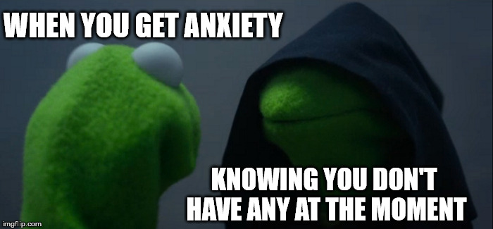 If You're Happy and You Know It | WHEN YOU GET ANXIETY KNOWING YOU DON'T HAVE ANY AT THE MOMENT | image tagged in memes,evil kermit | made w/ Imgflip meme maker