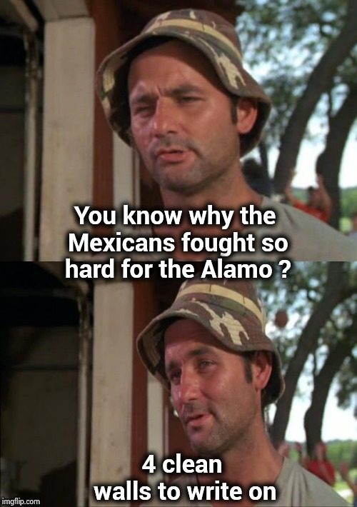 Bill Murray bad joke | You know why the Mexicans fought so hard for the Alamo ? 4 clean walls to write on | image tagged in bill murray bad joke | made w/ Imgflip meme maker