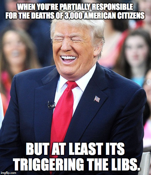 trump laughing | WHEN YOU'RE PARTIALLY RESPONSIBLE FOR THE DEATHS OF 3,000 AMERICAN CITIZENS BUT AT LEAST ITS TRIGGERING THE LIBS. | image tagged in trump laughing | made w/ Imgflip meme maker