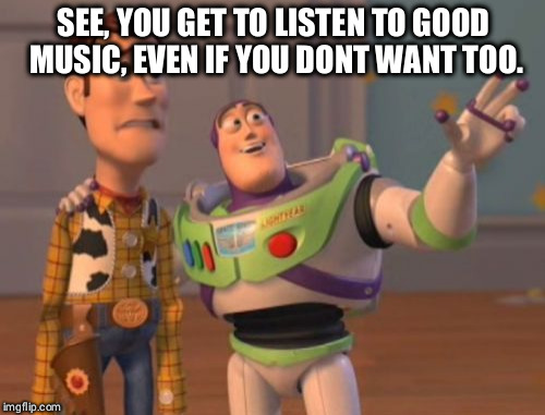 X, X Everywhere Meme | SEE, YOU GET TO LISTEN TO GOOD MUSIC, EVEN IF YOU DONT WANT TOO. | image tagged in memes,x x everywhere | made w/ Imgflip meme maker