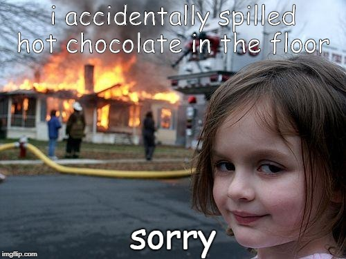 Disaster Girl Meme | i accidentally spilled hot chocolate in the floor sorry | image tagged in memes,disaster girl | made w/ Imgflip meme maker