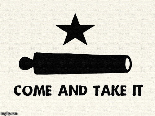 Come And Take It -Alamo | . | image tagged in come and take it -alamo | made w/ Imgflip meme maker