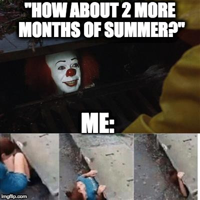 "IT Sewer / Clown  | ""HOW ABOUT 2 MORE MONTHS OF SUMMER?"" ME: 