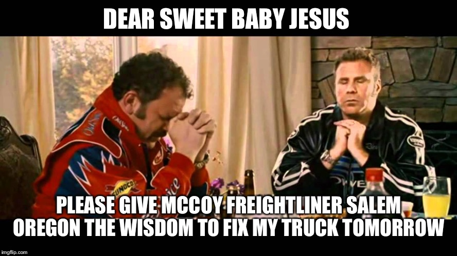 Talladega nights | DEAR SWEET BABY JESUS PLEASE GIVE MCCOY FREIGHTLINER SALEM OREGON THE WISDOM TO FIX MY TRUCK TOMORROW | image tagged in talladega nights | made w/ Imgflip meme maker