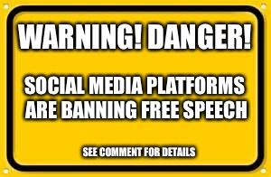 This is not a drill! | WARNING! DANGER! SOCIAL MEDIA PLATFORMS ARE BANNING FREE SPEECH SEE COMMENT FOR DETAILS | image tagged in memes,blank yellow sign,free speech,freedom,net neutrality,first amendment | made w/ Imgflip meme maker