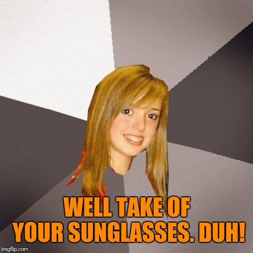 Musically Oblivious 8th Grader Meme | WELL TAKE OF YOUR SUNGLASSES. DUH! | image tagged in memes,musically oblivious 8th grader | made w/ Imgflip meme maker